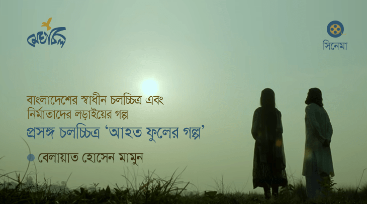 বাংলাদেশের স্বাধীন চলচ্চিত্র এবং নির্মাতাদের লড়াইয়ের গল্প: প্রসঙ্গ চলচ্চিত্র 'আহত ফুলের গল্প'